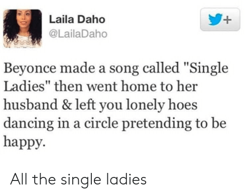 "Beyonce, Dancing, and Hoes: Laila Daho  @LailaDaho  Beyonce made a song called ""Single  Ladies"" then went home to her  husband & left you lonely hoes  dancing in a circle pretending to be  happy. All the single ladies"