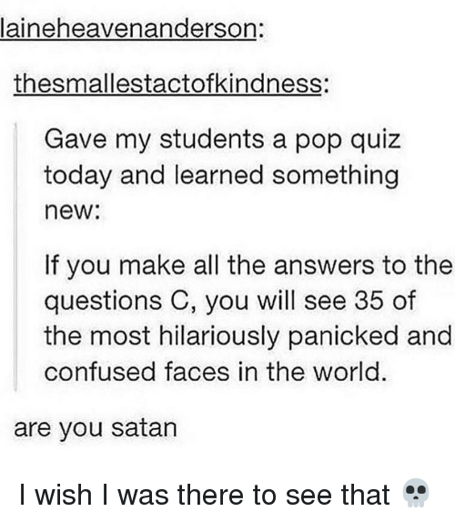 Confused, Memes, and Pop: laineheavenanderson:  thesmallestactofkindness:  Gave my students a pop quiz  today and learned something  new:  If you make all the answers to the  questions C, you will see 35 of  the most hilariously panicked and  confused faces in the world.  are you satan I wish I was there to see that 💀