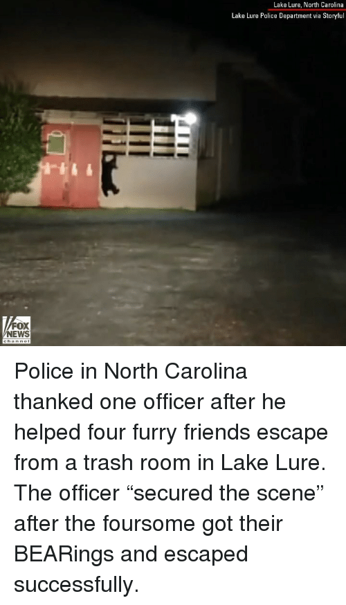 """Friends, Memes, and News: Lake Lure, North Carolina  Lake Lure Police Department via Storyful  FOX  NEWS Police in North Carolina thanked one officer after he helped four furry friends escape from a trash room in Lake Lure. The officer """"secured the scene"""" after the foursome got their BEARings and escaped successfully."""