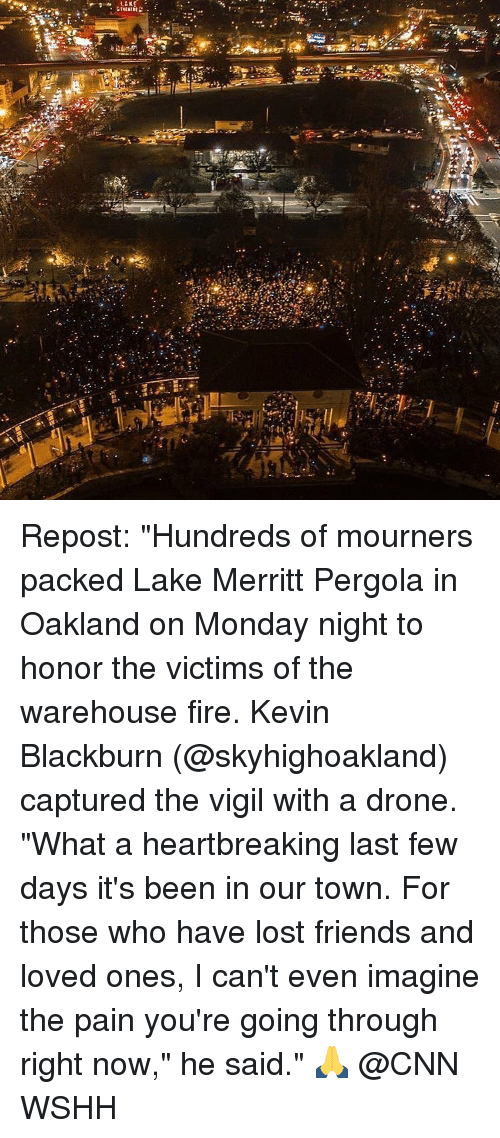 "Drone, Memes, and Wshh: LAKE Repost: ""Hundreds of mourners packed Lake Merritt Pergola in Oakland on Monday night to honor the victims of the warehouse fire. Kevin Blackburn (@skyhighoakland) captured the vigil with a drone. ""What a heartbreaking last few days it's been in our town. For those who have lost friends and loved ones, I can't even imagine the pain you're going through right now,"" he said."" 🙏 @CNN WSHH"