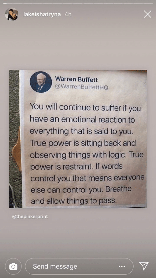 Warren: lakeishatryna 4h  Warren Buffett  @WarrenBuffettHQ  You will continue to suffer if you  have an emotional reaction to  everything that is said to you.  True power is sitting back and  observing things with logic. True  power is restraint. If words  control you that means everyone  else can control you. Breathe  and allow things to pass.  @thepinkerprint  Send message