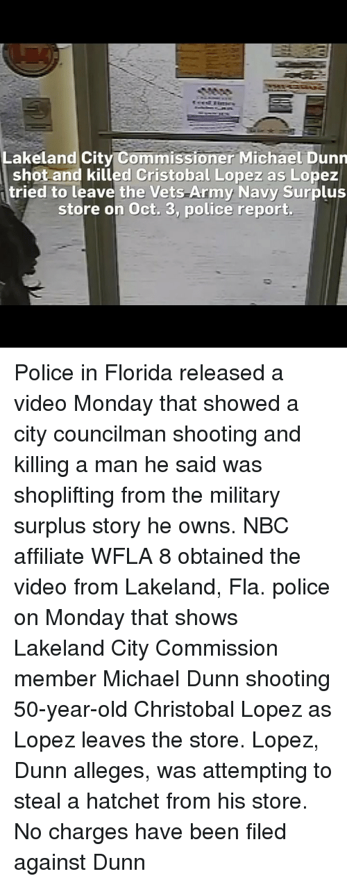 Memes, Police, and Army: Lakeland City Commissioner Michael Dunn  shot and killed Cristobal Lopez as Lopez  tried to leave the Vets Army Navy Surplus  store on Oct. 3, police report. Police in Florida released a video Monday that showed a city councilman shooting and killing a man he said was shoplifting from the military surplus story he owns. NBC affiliate WFLA 8 obtained the video from Lakeland, Fla. police on Monday that shows Lakeland City Commission member Michael Dunn shooting 50-year-old Christobal Lopez as Lopez leaves the store. Lopez, Dunn alleges, was attempting to steal a hatchet from his store. No charges have been filed against Dunn