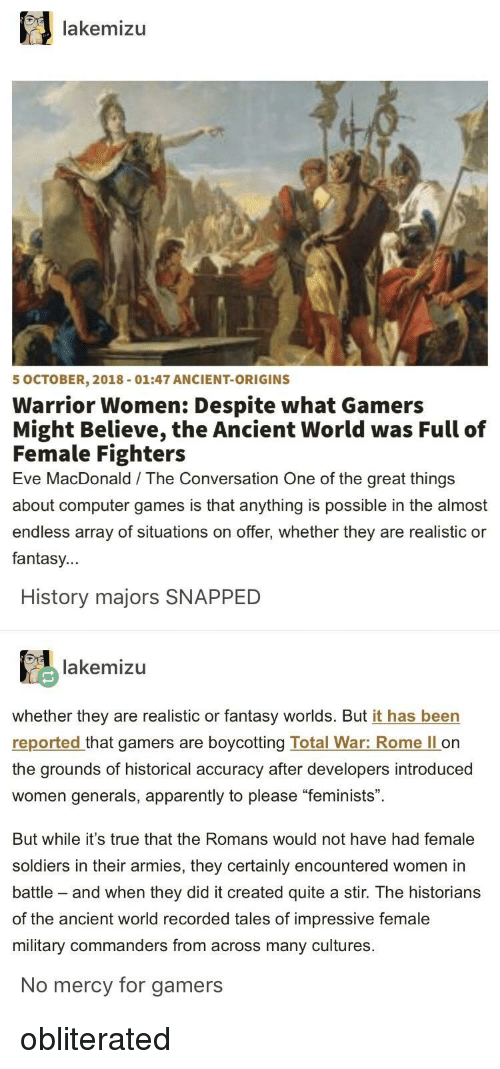 """Apparently, Soldiers, and True: lakemizu  5 OCTOBER, 2018-01:47 ANCIENT-ORIGINS  Warrior Women: Despite what Gamers  Might Believe, the Ancient World was Full of  Female Fighters  Eve MacDonald The Conversation One of the great things  about computer games is that anything is possible in the almost  endless array of situations on offer, whether they are realistic or  fantasy...  History majors SNAPPED  lakemizu  whether they are realistic or fantasy worlds. But it has been  reported that gamers are boycotting Total War: Rome ll on  the grounds of historical accuracy after developers introduced  women generals, apparently to please """"feminists"""".  But while it's true that the Romans would not have had female  soldiers in their armies, they certainly encountered women in  battle - and when they did it created quite a stir. The historians  of the ancient world recorded tales of impressive female  military commanders from across many cultures  No mercy for gamers obliterated"""