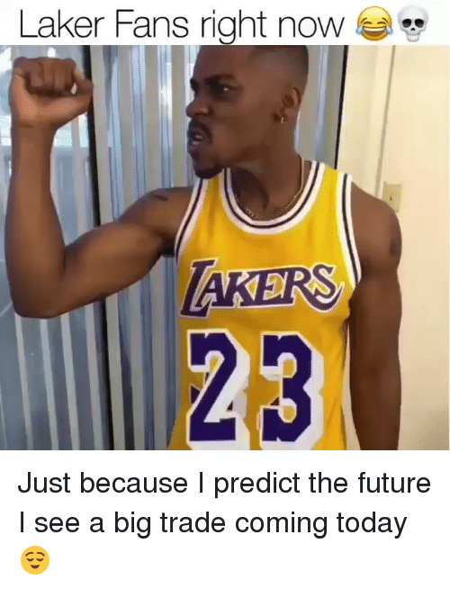laker: Laker Fans right noW  23 Just because I predict the future I see a big trade coming today 😌