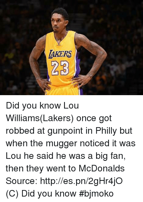 lou williams: LAKERS  23 Did you know  Lou Williams(Lakers) once got robbed at gunpoint in Philly but when the mugger noticed it was Lou he said he was a big fan, then they went to McDonalds    Source: http://es.pn/2gHr4jO  (C) Did you know  #bjmoko