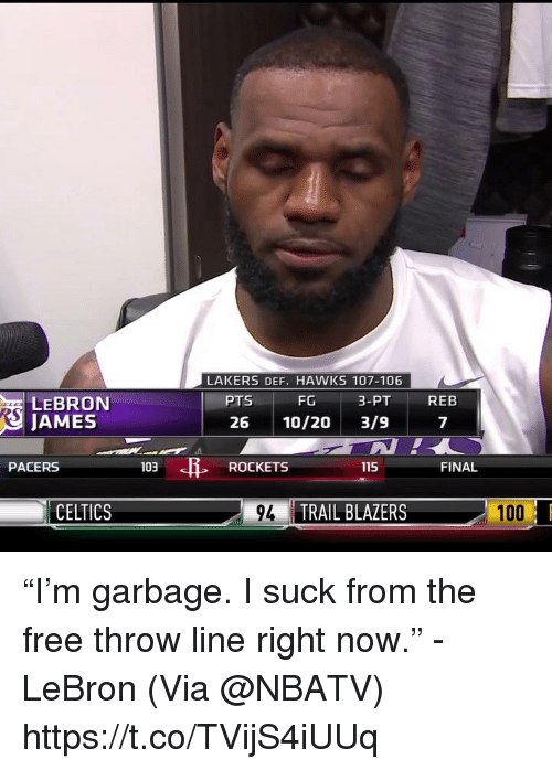 "Anaconda, Los Angeles Lakers, and LeBron James: LAKERS DEF. HAWKS 107-106  FG  26 10/20 3/9  PTS  3-PT  REB  LEBRON  JAMES  7  PACERS  103  ROCKETS  115  FINAL  CELTICS  9TRAIL BLAZERS  100 ""I'm garbage. I suck from the free throw line right now."" - LeBron   (Via @NBATV)    https://t.co/TVijS4iUUq"