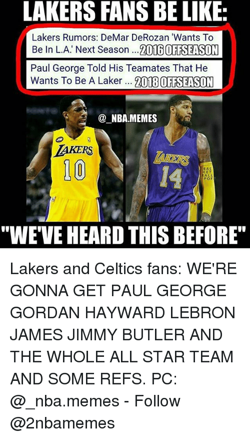 """laker: LAKERS FANS BE LIKE:  Lakers Rumors: DeMar DeRozan 'Wants To  Be In L.A' Next Season ...2016 OFTSEASON  Paul George Told His Teamates That He  Wants To Be A Laker 21TEBOFAELSUM  NBA.MEMES  10  14  8AS  E T  ALL  POF  """"WE'VE HEARD THIS BEFORE"""" Lakers and Celtics fans: WE'RE GONNA GET PAUL GEORGE GORDAN HAYWARD LEBRON JAMES JIMMY BUTLER AND THE WHOLE ALL STAR TEAM AND SOME REFS. PC: @_nba.memes - Follow @2nbamemes"""