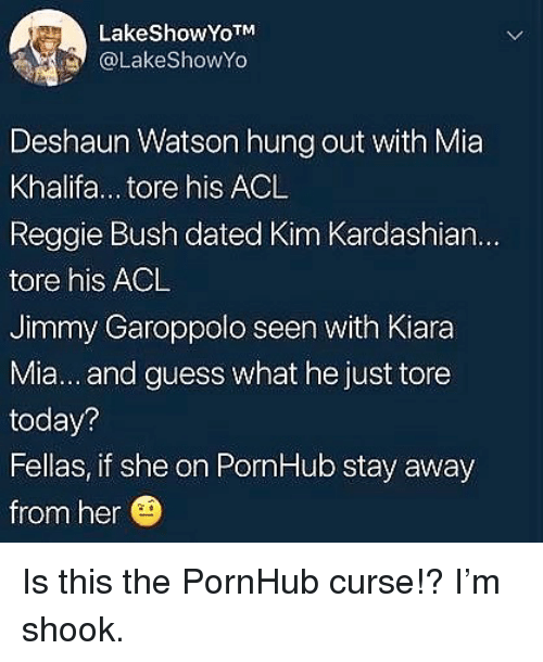 Away From Her: LakeShowYoTM  @LakeShowYo  Deshaun Watson hung out with Mia  Khalifa... tore his ACL  Reggie Bush dated Kim Kardashian...  tore his ACL  Jimmy Garoppolo seen with Kiara  Mia... and guess what he just tore  today?  Fellas, if she on PornHub stay away  from her Is this the PornHub curse!? I'm shook.