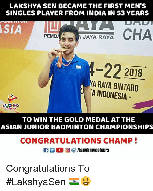 Asian, Congratulations, and India: LAKSHYA SEN BECAME THE FIRST MEN'S  SINGLES PLAYER FROM INDIA IN 53 YEARS  SIA  PEMBA⑨  JAYA RAYA  -22 2018  A RAYA BINTARO  TA INDONESIA  LAUGHINO  TO WIN THE GOLD MEDAL AT THE  ASIAN JUNIOR BADMINTON CHAMPIONSHIPS  CONGRATULATIONS CHAMP!  R 2 O回5/laughingcolours Congratulations To #LakshyaSen 🇮🇳😃