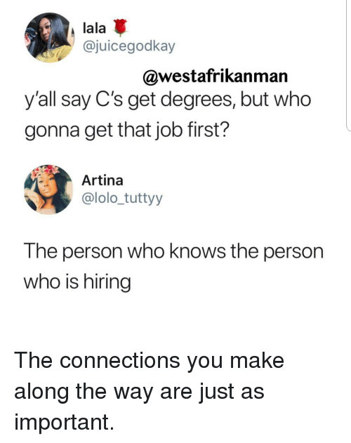Job, Who, and Lala: lala  @juicegodkay  @westafrikanman  y'all say C's get degrees, but who  gonna get that job first?  Artina  @lolo_tuttyy  The person who knows the person  who is hiring The connections you make along the way are just as important.