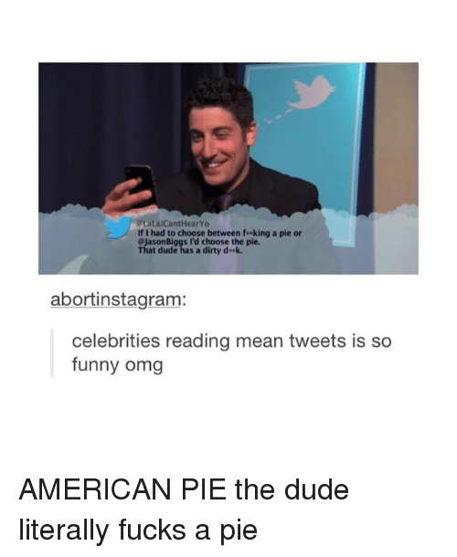 mean tweets: LalCantHearYo  If I had to choose between f..king a pie or  @Jason Biggs I'd choose the pie.  That dude has a dirty d ek.  abortinstagram:  celebrities reading mean tweets is so  funny omg AMERICAN PIE the dude literally fucks a pie