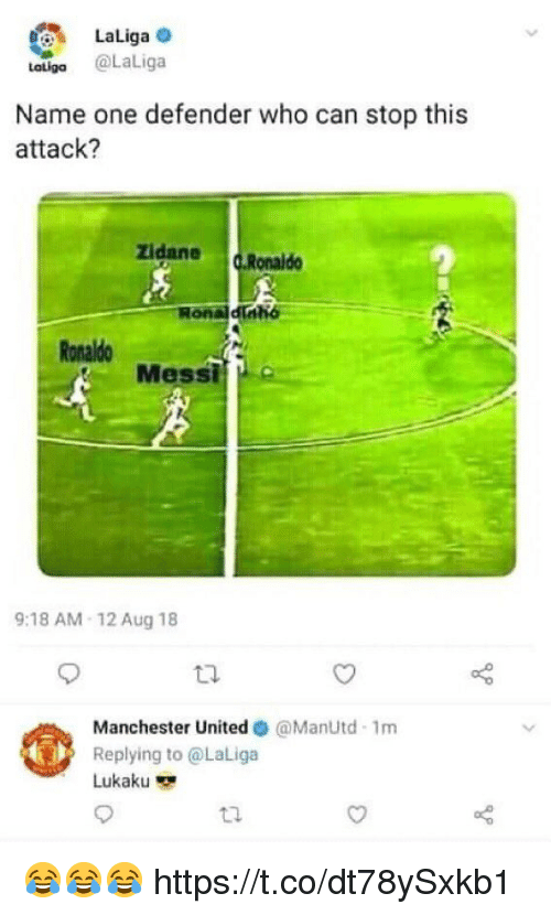 Soccer, Manchester United, and Messi: LaLiga  Latilgo @LaLiga  Name one defender who can stop this  attack?  zidane c.Ronald  Ronaldinh  Ronaldo  Messi  9:18 AM-12 Aug 18  Manchester United Φ @ManUtd. Im  Replying to @LaLiga  Lukaku  t2 😂😂😂 https://t.co/dt78ySxkb1