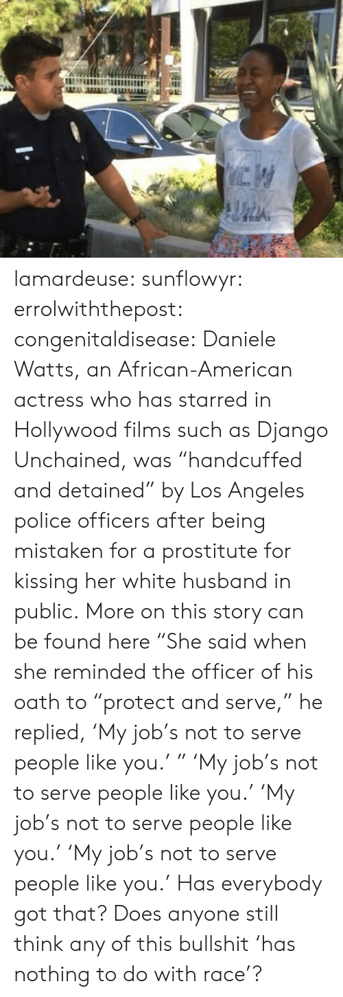 "kissing: lamardeuse:  sunflowyr:  errolwiththepost:  congenitaldisease:  Daniele Watts, an African-American actress who has starred in Hollywood films such as Django Unchained, was ""handcuffed and detained"" by Los Angeles police officers after being mistaken for a prostitute for kissing her white husband in public.  More on this story can be found here  ""She said when she reminded the officer of his oath to ""protect and serve,"" he replied, 'My job's not to serve people like you.' ""   'My job's not to serve people like you.'   'My job's not to serve people like you.'   'My job's not to serve people like you.'  Has everybody got that? Does anyone still think any of this bullshit 'has nothing to do with race'?"