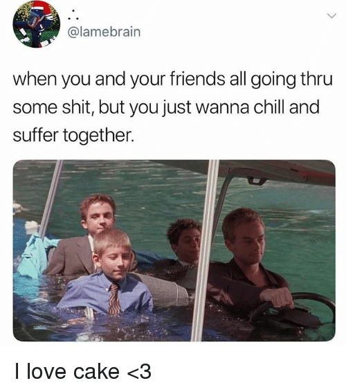 Chill, Friends, and Love: @lamebrain  when you and your friends all going thru  some shit, but you just wanna chill and  suffer together. I love cake <3