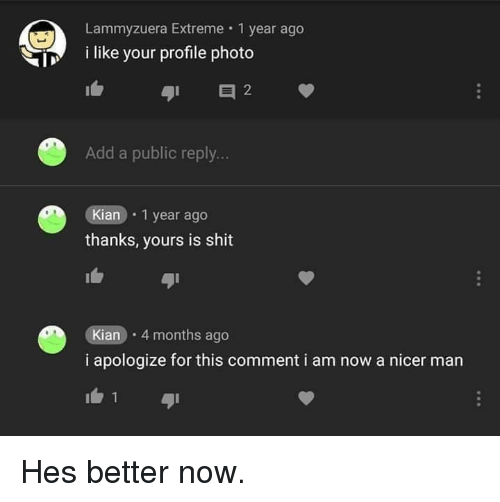 Shit, Add, and Extreme: Lammyzuera Extreme 1 year ago  i like your profile photo  Add a public reply...  Kian 1 year ago  thanks, yours is shit  Kian 4 months ago  i apologize for this comment i am now a nicer man Hes better now.
