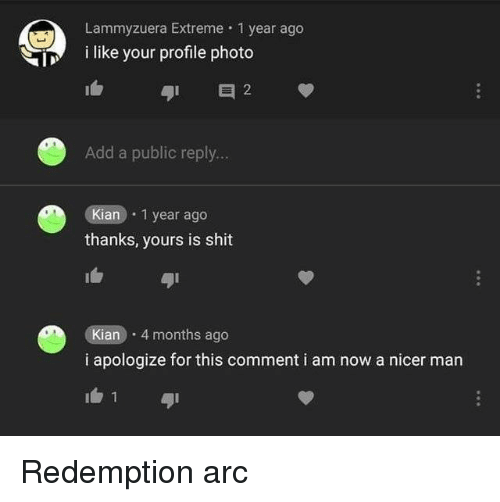 Shit, Arc, and Add: Lammyzuera Extreme 1 year ago  i like your profile photo  it  41 2  Add a public reply...  Kian 1 year ago  thanks, yours is shit  ai  Kian 4 months ago  i apologize for this comment i am now a nicer man