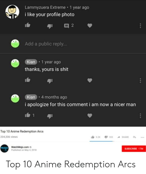 Anime, Shit, and Add: Lammyzuera Extreme 1 year ago  i like your profile photo  Add a public reply..  Kian 1 year ago  thanks, yours is shit  Kian 4 months ago  i apologize for this comment i am now a nicer man  Top 10 Anime Redemption Arcs  204,306 views  s.2k 33  hojo  WatchMojo.como  Published on May 4, 2018  SUBSCRIBE 17MM Top 10 Anime Redemption Arcs