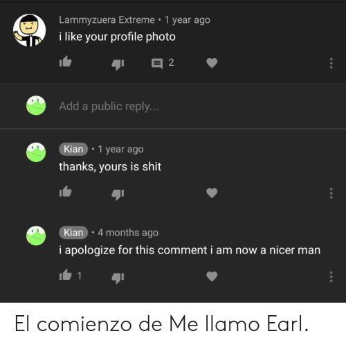 Shit, Add, and Extreme: Lammyzuera Extreme 1 year ago  i like your profile photo  Add a public reply.  Kian .1 year ago  thanks, yours is shit  Kian 4 months ago  i apologize for this comment i am now a nicer man El comienzo de Me llamo Earl.