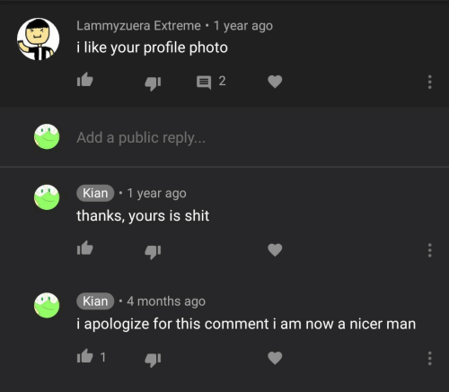 i apologize: Lammyzuera Extreme 1 year ago  i like your profile photo  Add a public reply.  Kian .1 year ago  thanks, yours is shit  Kian 4 months ago  i apologize for this comment i am now a nicer man