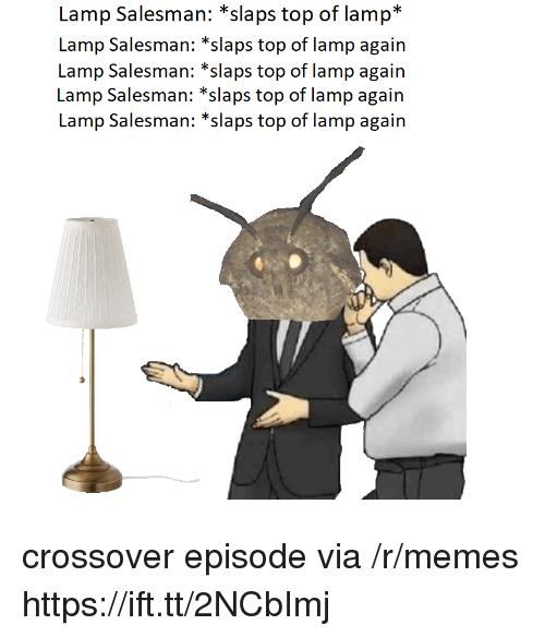 Memes, Crossover, and Top: Lamp Salesman: *slaps top of lamp*  Lamp Salesman: *slaps top of lamp again  Lamp Salesman: *slaps top of lamp again  Lamp Salesman: *slaps top of lamp again crossover episode via /r/memes https://ift.tt/2NCbImj