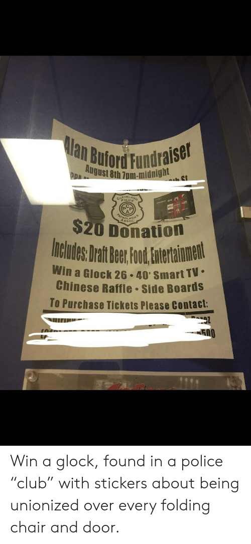 "Police, Chinese, and Chair: lan Buford Fundraise  August 8th 7pm-midn1g  CEIANO  ROLMK  Assoc  $20 Donation  Includes Drat Bee Fot,atentainent  Win a Glock 26.40' Smart TV  Chinese Raffle Side BoardS  To Purchase Tickets Please Contact: Win a glock, found in a police ""club"" with stickers about being unionized over every folding chair and door."