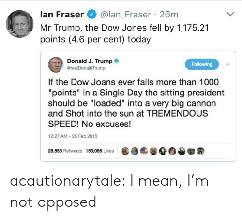 "Mr Trump: lan Fraser@lan_Fraser 26m  Mr Trump, the Dow Jones fell by 1,175.21  points (4.6 per cent) today  Donald J. Trump .  @realDonaldTrump  Following  If the Dow Joans ever falls more than 1000  ""points"" in a Single Day the sitting president  should be ""loaded"" into a very big cannon  and Shot into the sun at TREMENDOUS  SPEED! No excuses!  12:27 AM-25 Feb 2015  28,553 Retweets 153,086 Likes  龜  솔.00▼ acautionarytale: I mean, I'm not opposed"