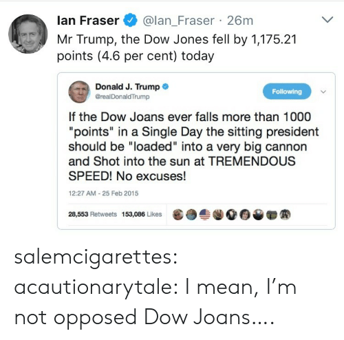 "Mr Trump: lan Fraser@lan_Fraser 26m  Mr Trump, the Dow Jones fell by 1,175.21  points (4.6 per cent) today  Donald J. Trump .  @realDonaldTrump  Following  If the Dow Joans ever falls more than 1000  ""points"" in a Single Day the sitting president  should be ""loaded"" into a very big cannon  and Shot into the sun at TREMENDOUS  SPEED! No excuses!  12:27 AM-25 Feb 2015  28,553 Retweets 153,086 Likes  龜  솔.00▼ salemcigarettes: acautionarytale: I mean, I'm not opposed  Dow Joans…."