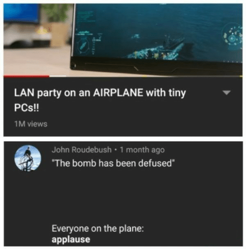 "Airplane: LAN party on an AIRPLANE with tiny  PCs!!  1M views  John Roudebush 1 month ago  ""The bomb has been defused""  Everyone on the plane:  applause"