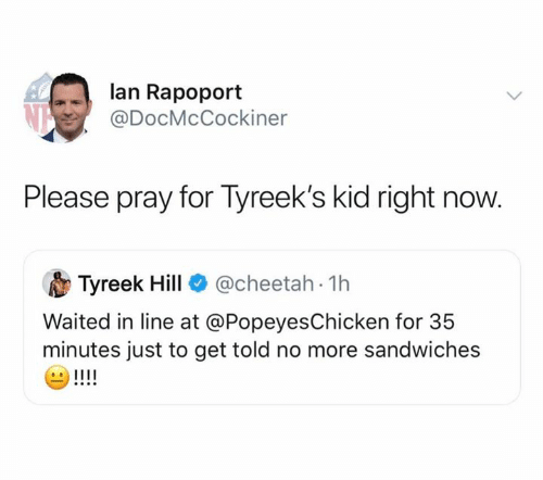 Nfl, Cheetah, and Lan: lan Rapoport  @DocMcCockiner  Please pray for Tyreek's kid right now.  @cheetah 1h  Tyreek Hill  Waited in line at @PopeyesChicken for 35  minutes just to get told no more sandwiches  !!!!