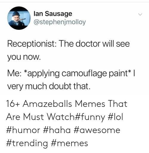 You Now: lan Sausage  @stephenjmolloy  Receptionist: The doctor will see  you now  Me: *applying camouflage paint*  very much doubt that. 16+ Amazeballs Memes That Are Must Watch#funny #lol #humor #haha #awesome #trending #memes
