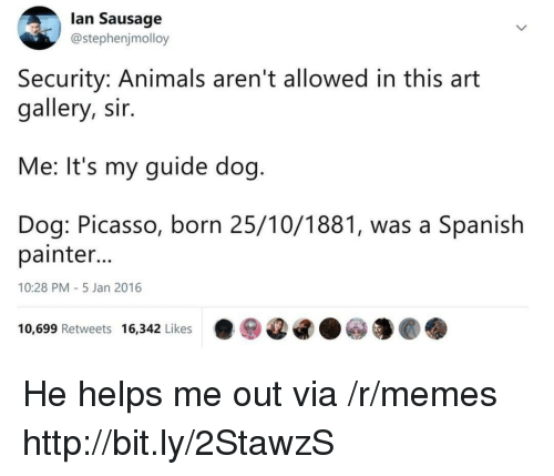 Animals, Memes, and Spanish: lan Sausage  @stephenjmolloy  Security: Animals aren't allowed in this art  gallery, sir.  Me: It's my guide dog  Dog: Picasso, born 25/10/1881, was a Spanish  painter  10:28 PM-5 Jan 2016  10,699 Retweets 16,342 Likes·ⓦ@G.ⓦ馕@. He helps me out via /r/memes http://bit.ly/2StawzS