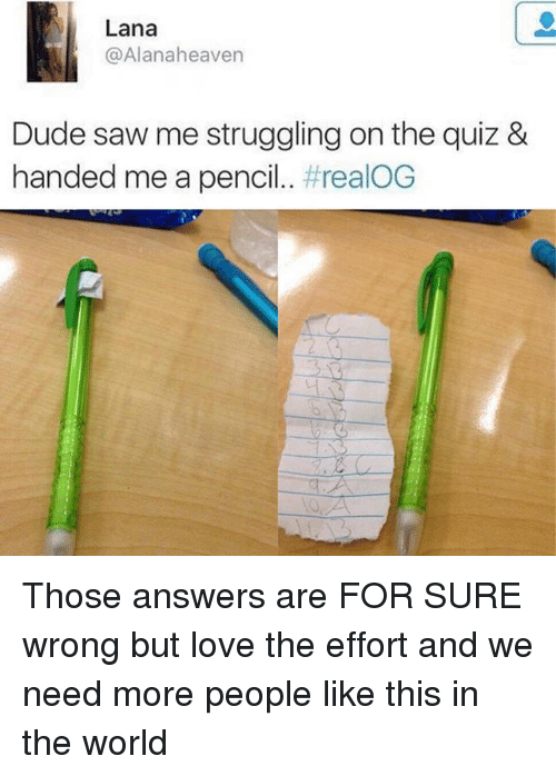 Dude, Funny, and Love: Lana  @Alanaheaven  Dude saw me struggling on the quiz &  handed me a pencil. Those answers are FOR SURE wrong but love the effort and we need more people like this in the world