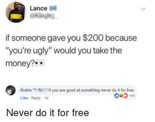 """Youre Ugly: Lance A  if someone gave you $200 because  """"you're ugly"""" would you take the  money?  Robinif you are good at something never do it for free  Like Reply 1  03499 Never do it for free"""