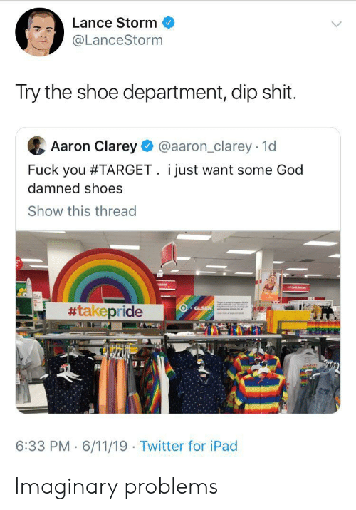 Fuck You, God, and Ipad: Lance Storm  @LanceStorm  Try the shoe department, dip shit.  Aaron Clarey  @aaron_clarey 1d  Fuck you #TARGET. i just want some God  damned shoes  Show this thread  #takepride  GLSN  6:33 PM 6/11/19 Twitter for iPad Imaginary problems