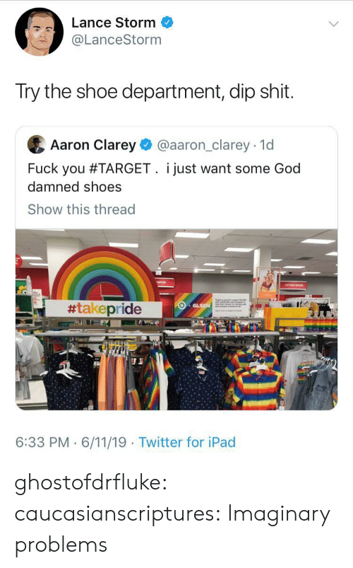 dip: Lance Storm  @LanceStorm  Try the shoe department, dip shit.  Aaron Clarey  @aaron_clarey 1d  Fuck you #TARGET. i just want some God  damned shoes  Show this thread  #takepride  GLSN  6:33 PM 6/11/19 Twitter for iPad ghostofdrfluke: caucasianscriptures: Imaginary problems