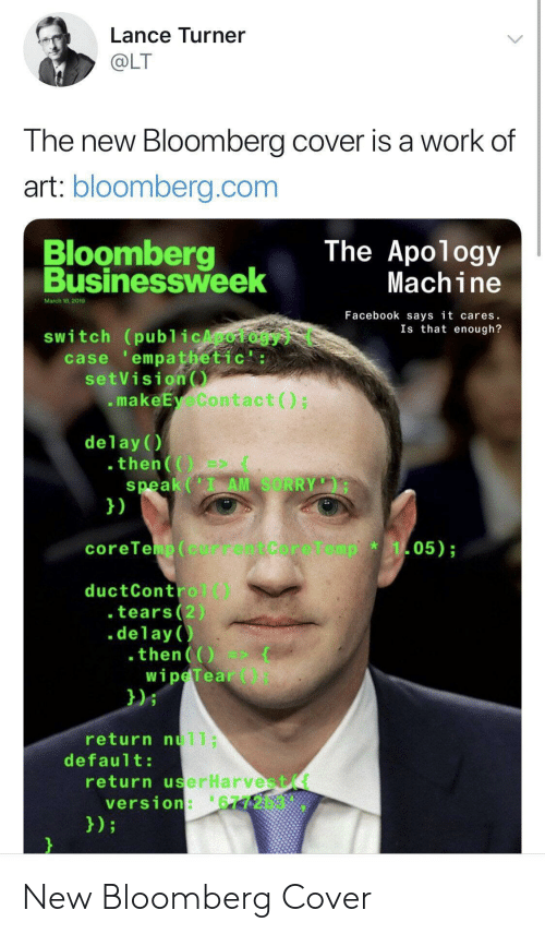 Facebook, Sorry, and Work: Lance Turner  OLT  The new Bloomberg cover is a work of  art: bloomberg.com  Bloomberg  Businessweek  The Apology  Machine  March 18,2019  Facebook says it cares.  Is that enough?  switch (publ icApology  case empathetic':  setVision  .makeEyeContact)  delay()  speak (I AM SORRY  1)  05)  coreTeup(currentCore1  ductControl)  .tears(2)  .delay )  then  wipeTear  021  return nu11;  default  return userHarvest(t  version:'6772b3 New Bloomberg Cover