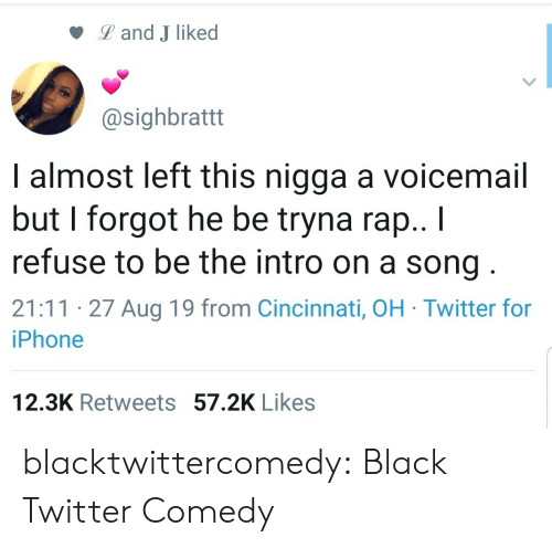 intro: Land J liked  @sighbrattt  I almost left this nigga a voicemail  but I forgot he be tryna rap.. I  refuse to be the intro on a song  21:11 27 Aug 19 from Cincinnati, OH Twitter for  iPhone  12.3K Retweets 57.2K Likes blacktwittercomedy:  Black Twitter Comedy