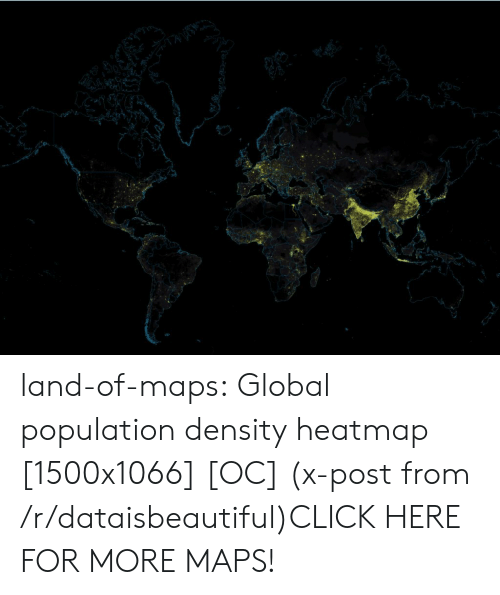 population density: land-of-maps:  Global population density heatmap [1500x1066] [OC] (x-post from /r/dataisbeautiful)CLICK HERE FOR MORE MAPS!
