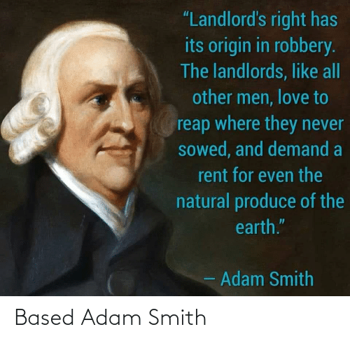 "rent: ""Landlord's right has  its origin in robbery.  The landlords, like all  other men, love to  reap where they never  sowed, and demand a  rent for even the  natural produce of the  earth.""  - Adam Smith Based Adam Smith"