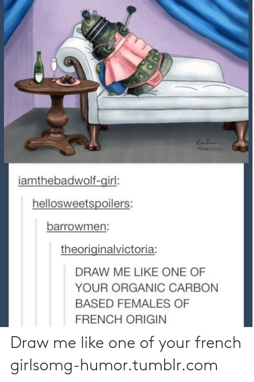 draw me like one of your french girls: Landn  iamthebadwolf-girl:  hellosweetspoilers:  barrowmen:  theoriginalvictoria:  DRAW ME LIKE ONE OF  YOUR ORGANIC CARBON  BASED FEMALES OF  FRENCH ORIGIN Draw me like one of your french girlsomg-humor.tumblr.com