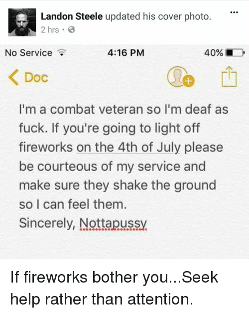 Combate: Landon Steele updated his cover photo.  2 hrs.  No Service  4:16 PM  40% ■  Doc  1  I'm a combat veteran so l'm deaf as  fuck. If you're going to light off  fireworks on the 4th of July please  be courteous of my service and  make sure they shake the ground  so I can feel them  Sincerely, Nottapussy If fireworks bother you...Seek help rather than attention.
