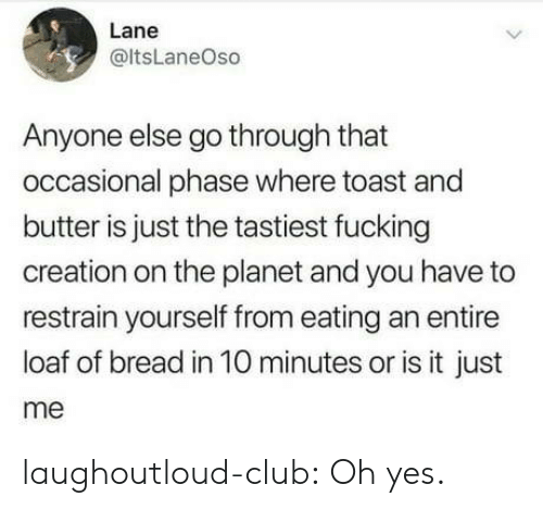 Club, Fucking, and Tumblr: Lane  @ltsLaneOso  Anyone else go through that  occasional phase where toast and  butter is just the tastiest fucking  creation on the planet and you have to  restrain yourself from eating an entire  loaf of bread in 10 minutes or is it just  me laughoutloud-club:  Oh yes.