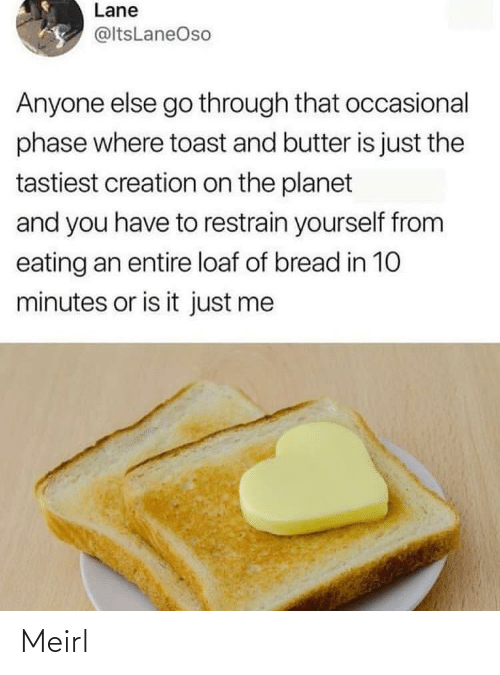 Is It: Lane  @ltsLaneOso  Anyone else go through that occasional  phase where toast and butter is just the  tastiest creation on the planet  and you have to restrain yourself from  eating an entire loaf of bread in 10  minutes or is it just me Meirl