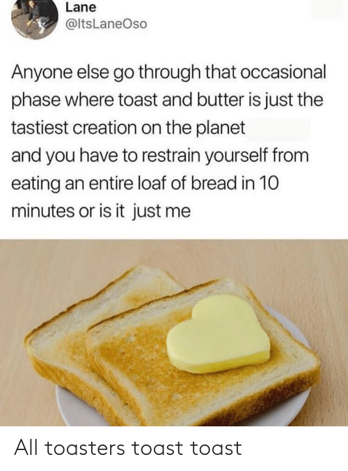 bread: Lane  @ltsLaneOso  Anyone else go through that occasional  phase where toast and butter is just the  tastiest creation on the planet  and you have to restrain yourself from  eating an entire loaf of bread in 10  minutes or is it just me All toasters toast toast