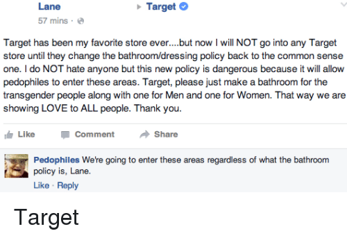 Hateness: Lane  Target  57 mins.  Target has been my favorite store ever. but now l will NOT go into any Target  store until they change the bath  policy back to the common sense  one. do NOT hate anyone but this new policy is dangerous because it will allow  pedophiles to enter these areas. Target, please just make a bathroom for the  transgender people along with one for Men and one for Women. That way we are  showing LOVE to ALL people. Thank you  IG Like  Comment  Share  Pedophiles We're going to enter these areas regardless of what the bathroom  policy is, Lane.  Like Reply Target