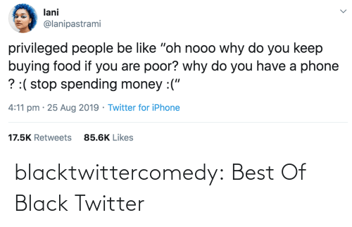 "aug: lani  @lanipastrami  privileged people be like ""oh nooo why do you keep  buying food if you are poor? why do you have a phone  ? :( stop spending money :(""  4:11 pm · 25 Aug 2019 · Twitter for iPhone  17.5K Retweets  85.6K Likes blacktwittercomedy:  Best Of Black Twitter"
