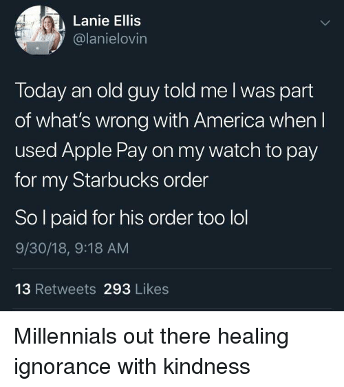 America, Apple, and Lol: Lanie Ellis  1@lanielovin  Today an old guy told me l was part  of what's wrong with America when l  used Apple Pay on my watch to pay  for my Starbucks order  So l paid for his order too lol  9/30/18, 9:18 AM  13 Retweets 293 Likes Millennials out there healing ignorance with kindness