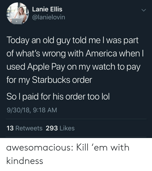 America, Apple, and Lol: Lanie Ellis  @lanielovin  Today an old guy told me l was part  of what's wrong with America when l  used Apple Pay on my watch to pay  for my Starbucks order  So l paid for his order too lol  9/30/18, 9:18 AM  13 Retweets 293 Likes awesomacious:  Kill 'em with kindness