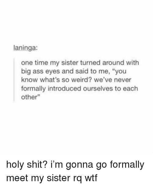 """Ass, Shit, and Weird: laninga:  one time my sister turned around with  big ass eyes and said to me, """"you  know what's so weird? we've never  formally introduced ourselves to each  other"""" holy shit? i'm gonna go formally meet my sister rq wtf"""