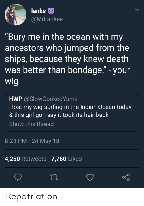 "surfing: lanks  @MrLankee  ""Bury me in the ocean with my  ancestors who jumped from the  ships, because they knew death  was better than bondage."" - your  wig  HWP @SlowCookedYams  I lost my wig surfing in the Indian Ocean today  & this girl gon say it took its hair back  Show this thread  8:23 PM 24 May 18  4,250 Retweets 7,760 Likes Repatriation"